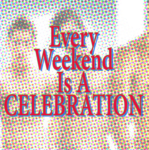 Every Weekend Is A Celebration